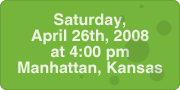 Saturday, April 26th, 2008 at 4:00 pm, Manhattan, Kansas